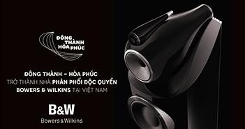 Đông Thành - Hòa Phúc Audio chính thức trở thành nhà phân phối Bowers & Wilkins tại Việt Nam