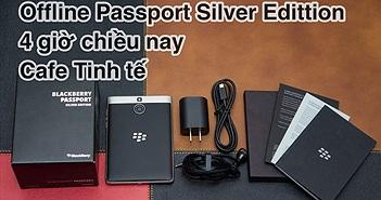 Trên tay BlackBerry Passport Silver Edition, 4 giờ chiều nay offline trải nghiệm
