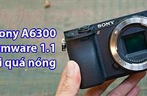 Đã có firmware mới cho Sony A6300, khắc phục lỗi nóng máy khi sử dụng, đặc biệt khi quay 4K