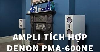 Denon PMA-600NE - Ampli đa năng, khử nhiễu tốt ấn tượng tầm giá 10 triệu đồng