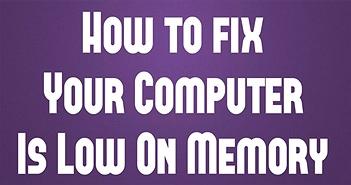 2 Cách xử lý máy tính báo lỗi Your computer is low on memory