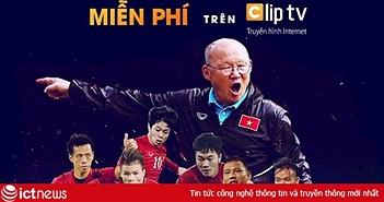 19 giờ 30 hôm nay, Clip TV chính thức lên sóng miễn phí AFF Cup 2018