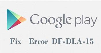 4 cách sửa lỗi DF-DLA-15 trong quá trình tải ứng dụng trên Play Store