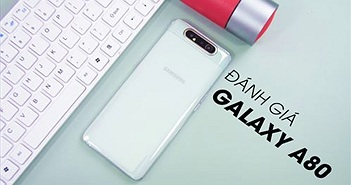Đánh giá nhanh Samsung Galaxy A80 sau 48 giờ sử dụng