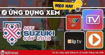 Cách xem trực tiếp Việt Nam đá AFF SUZUKI Cup 2018 trên smartphone, laptop