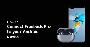 Mách bạn cách kết nối Freebuds Pro với thiết bị iOS và Android