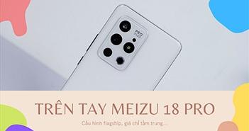 Trên tay Meizu 18 Pro: Flagship cao cấp nhất nhà Meizu có gì?