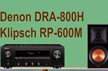 Denon DRA-800H & Klipsch RP-600M - Combo 2 kênh hấp dẫn, không cần đầu phát