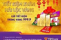 Tiết kiệm xuân hái lộc vàng - Gửi tiết kiệm trúng vàng 999.9 tại TPBank