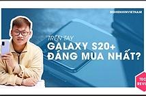 Trên tay Galaxy S20+: đáng mua nhất trong bộ 3 mới ra mắt?