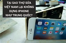 Tại sao thợ Việt Nam không dựng iPhone như Trung Quốc?