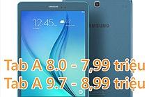 Samsung Galaxy Tab A 8.0 chính hãng giá 7,99 triệu, Tab A 9.7 giá 8,99 triệu, sắp có hàng