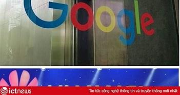 """Google nói """"tuân theo lệnh"""" trong vụ ngưng cấp phép Android cho Huawei"""