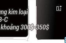 Rò rỉ cấu hình OnePlus 3: Snapdragon 820, Full-HD, RAM 4GB, camera 16MP, khung kim loại...
