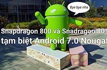 """Snapdragon 800/ 801 nói không"""" với Android 7.0 Nougat"""