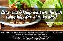 Người dân ở các quốc gia trên thế giới đang ăn gì vào bữa trưa của họ?