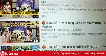 Video giả livestream đám tang Mai Phương tràn lan YouTube