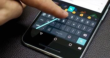 Trải nghiệm Google Keyboard 5.0 trên Android sau 1 tuần: tuyệt vời và không cần tới bộ gõ ngoài nữa