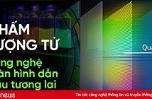 Chấm lượng tử - công nghệ màn hình dẫn đầu tương lai