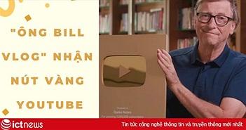 """Bill Gates – YouTuber duy nhất trên thế giới có thể mua đứt YouTube, vừa nhận nút vàng sau 7 năm hoạt động, video """"đập hộp"""" dài vỏn vẹn 27s có gần 2 triệu lượt xem!"""